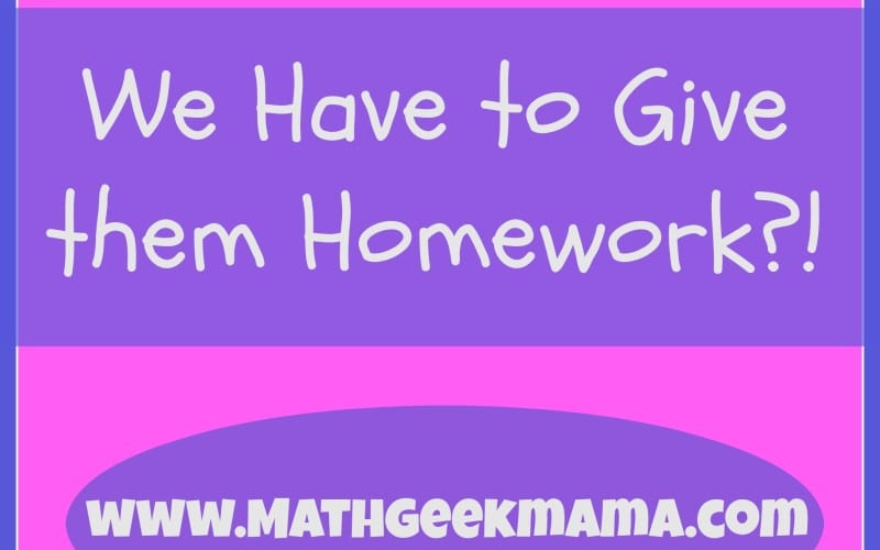 We Have to Give Them Homework?!